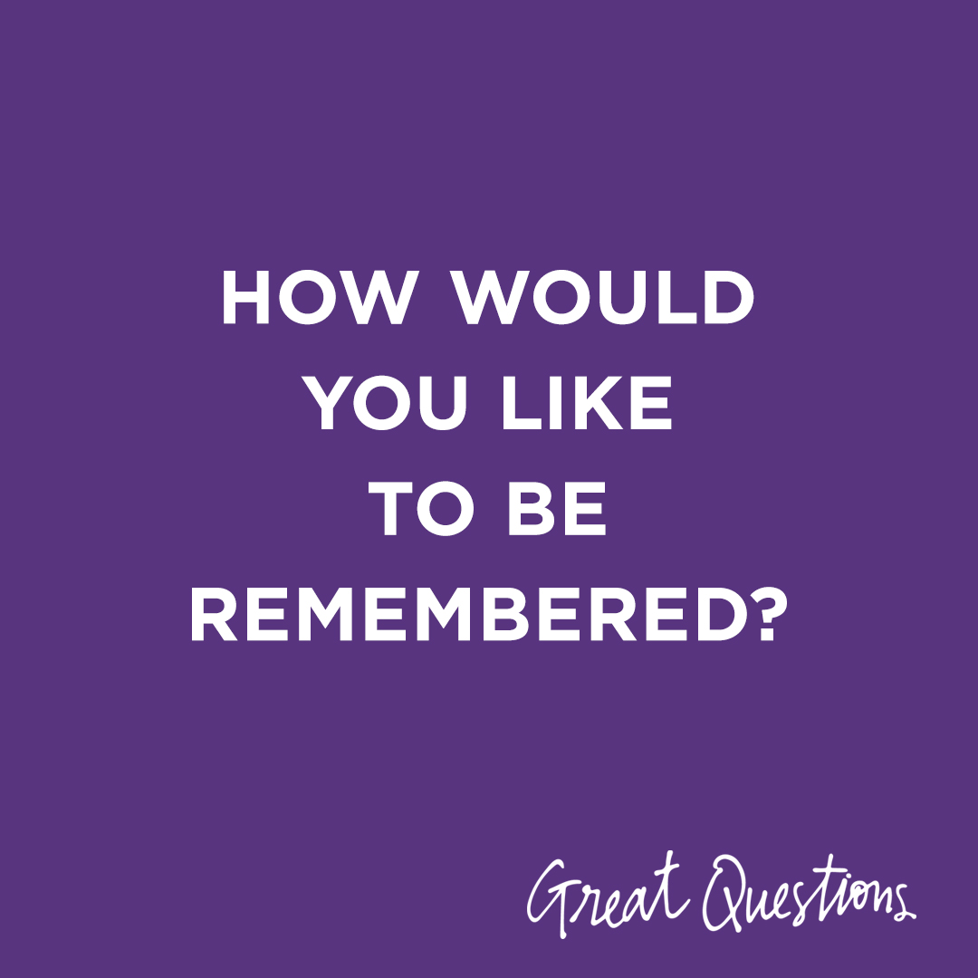Image Text: How would you like to be remembered?