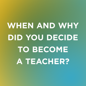 Image Text: When and why did you decide to become a teacher?