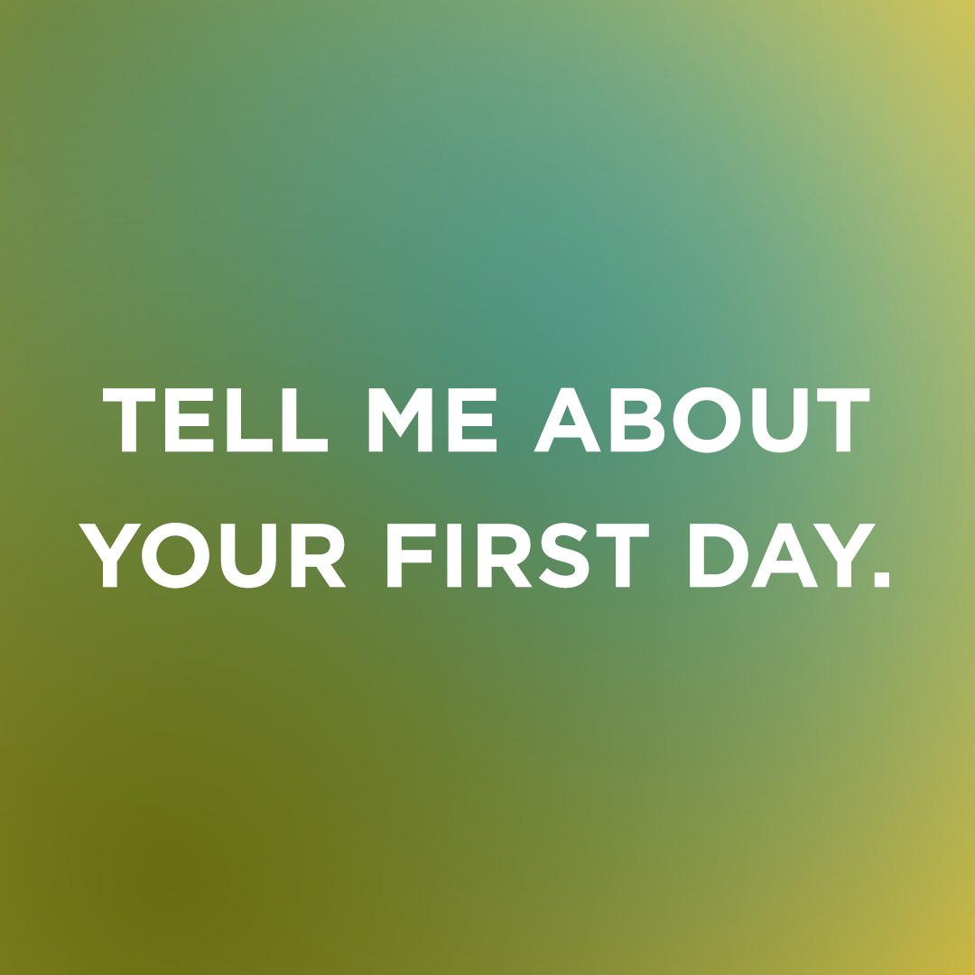 Image Text: Tell me about your first day.