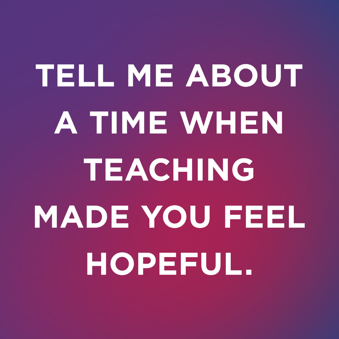 Image Text: Tell me about a time when teaching made you feel hopeful.