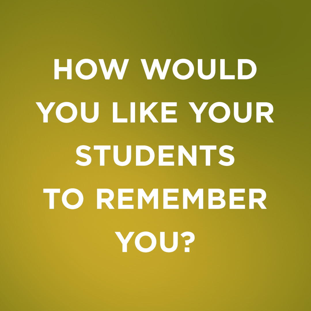 Image Text: How would you like your students to remember you?
