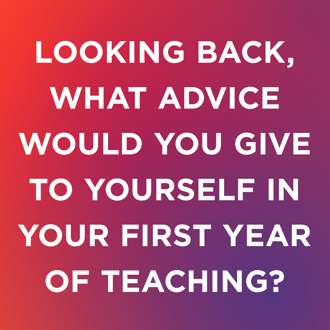 Image Text: Looking back, what advice would you give to yourself in your first year of teaching?